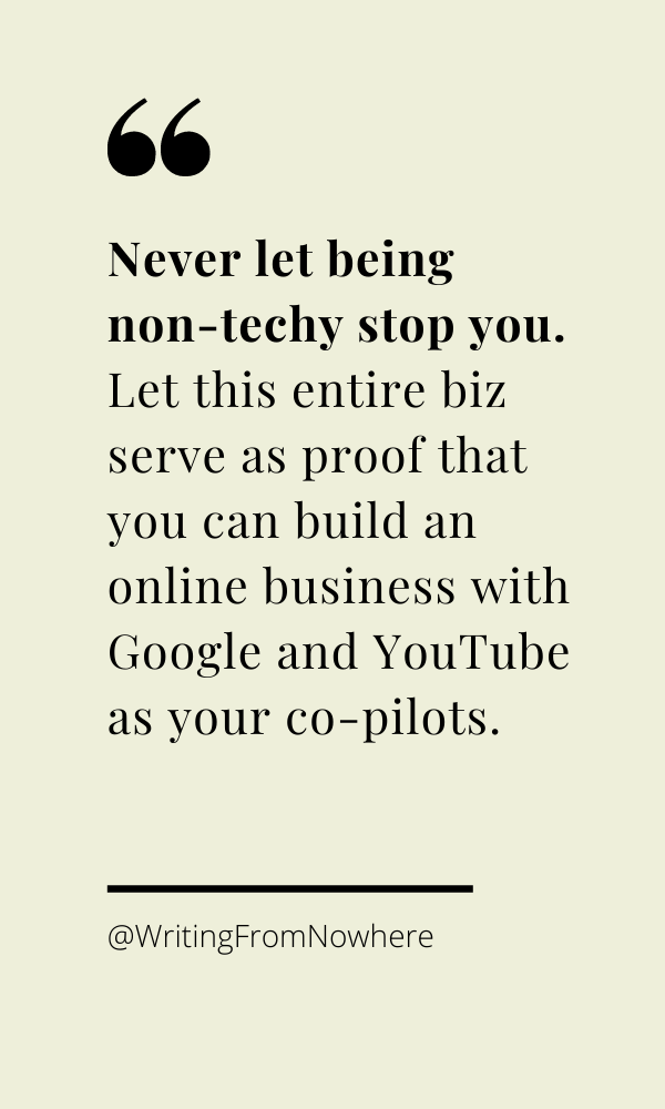 Never let being non-techy stop you. Let this entire biz serve as proof that you can build an online business with Google and YouTube as your co-pilots